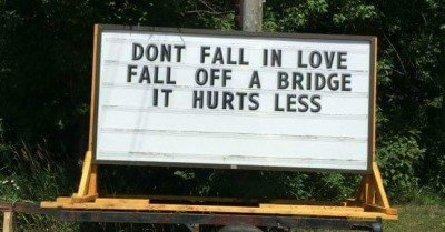 Don't fall in love fall off a bridge it hurts less