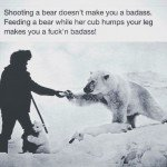 Shooting A Bear Doesn't Make You A Badass