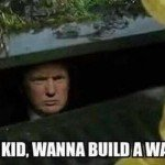 Hey Kid Wanna Build A Wall? Donald Trump Meme