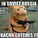 In Soviet Russia Pikachu Catches You